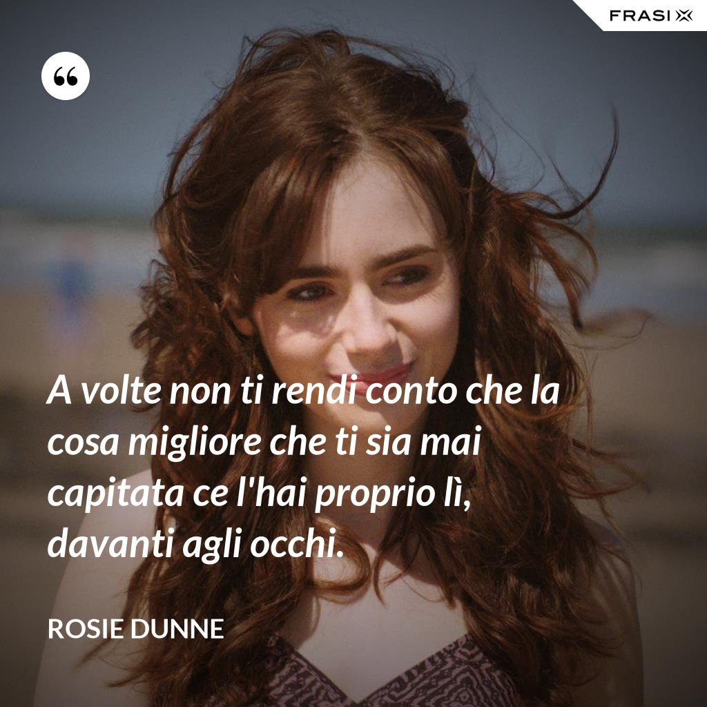 A volte non ti rendi conto che la cosa migliore che ti sia mai capitata ce l'hai proprio lì, davanti agli occhi. - Rosie Dunne