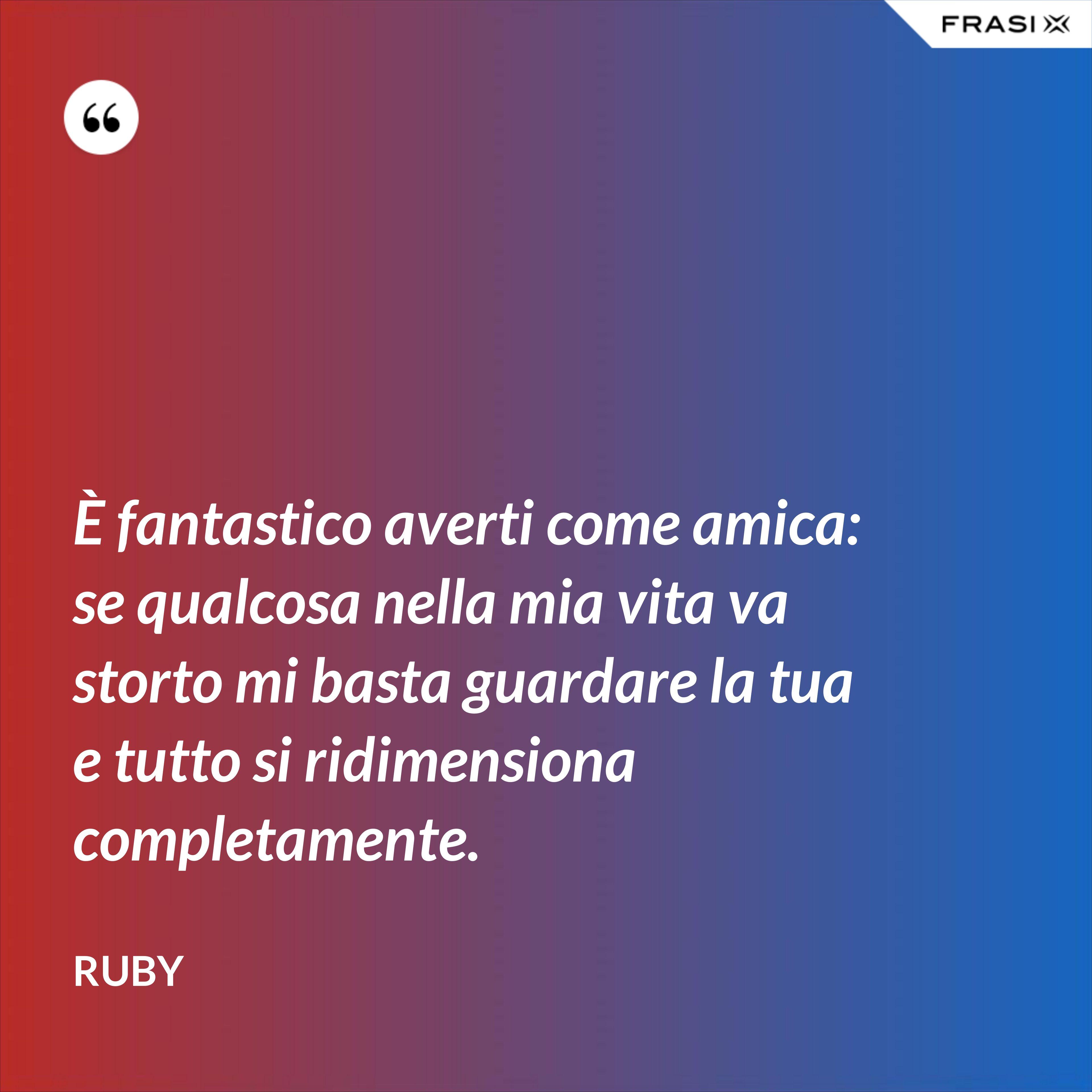 È fantastico averti come amica: se qualcosa nella mia vita va storto mi basta guardare la tua e tutto si ridimensiona completamente. - Ruby
