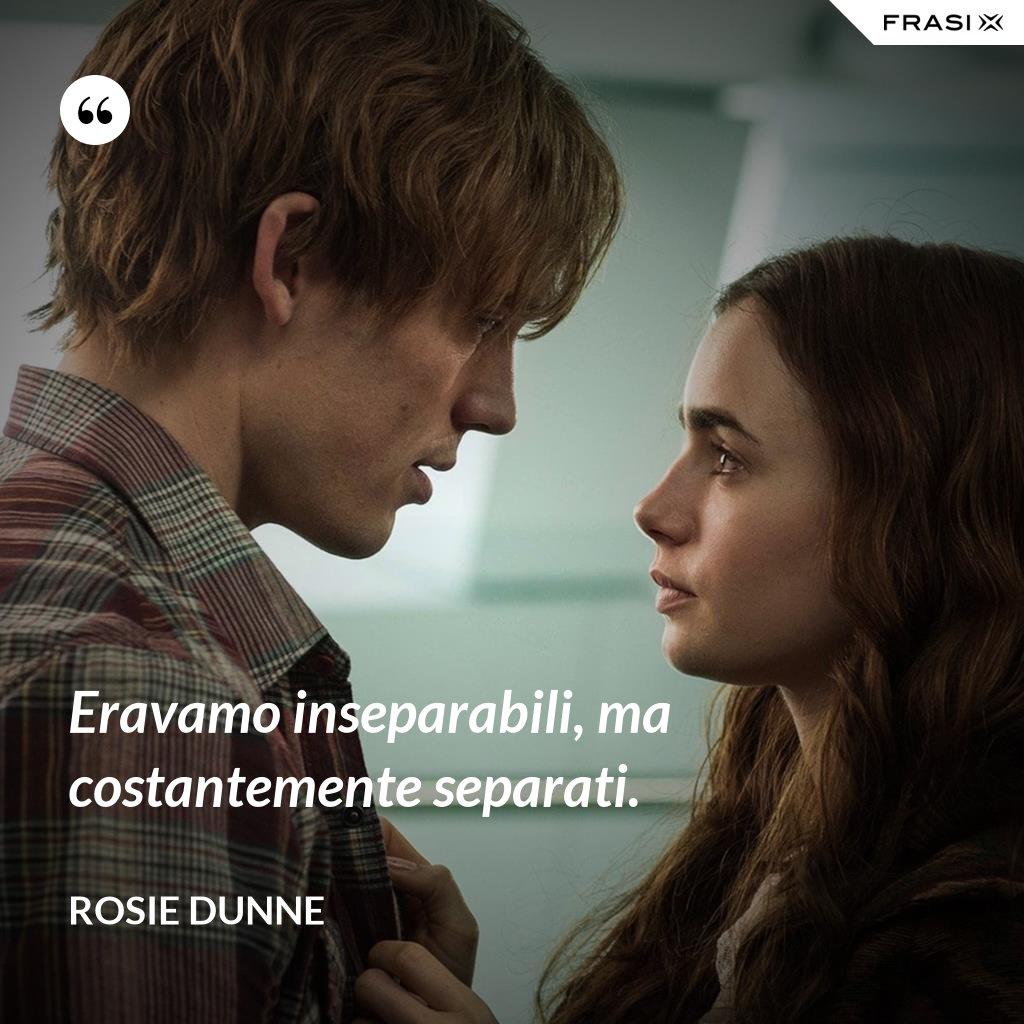 Eravamo inseparabili, ma costantemente separati. - Rosie Dunne
