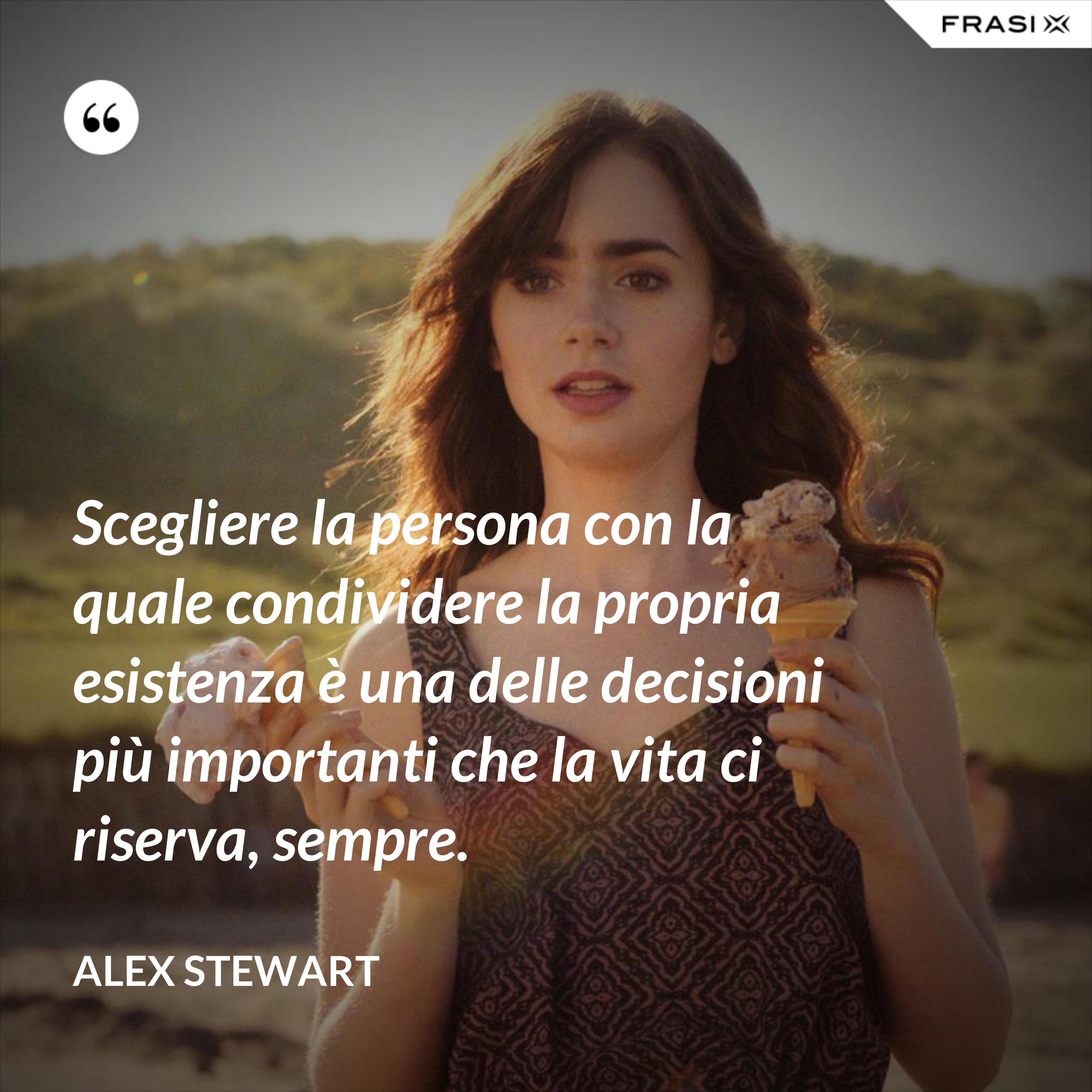 Scegliere la persona con la quale condividere la propria esistenza è una delle decisioni più importanti che la vita ci riserva, sempre. - Alex Stewart