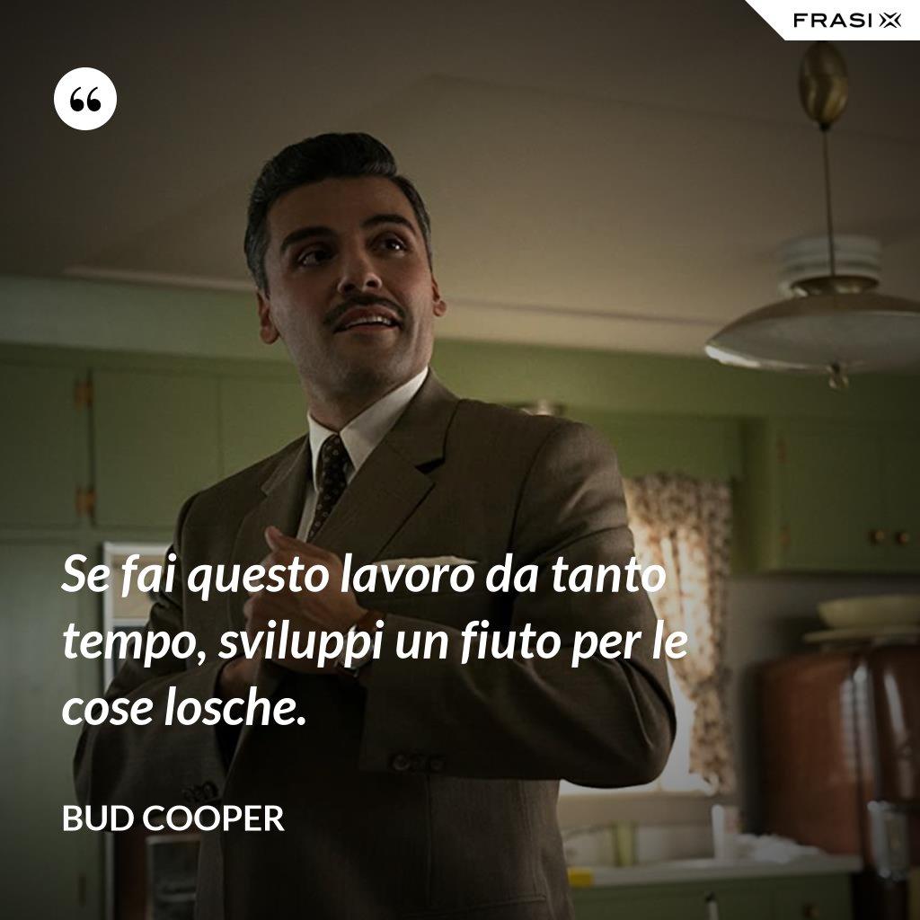 Se fai questo lavoro da tanto tempo, sviluppi un fiuto per le cose losche. - Bud Cooper