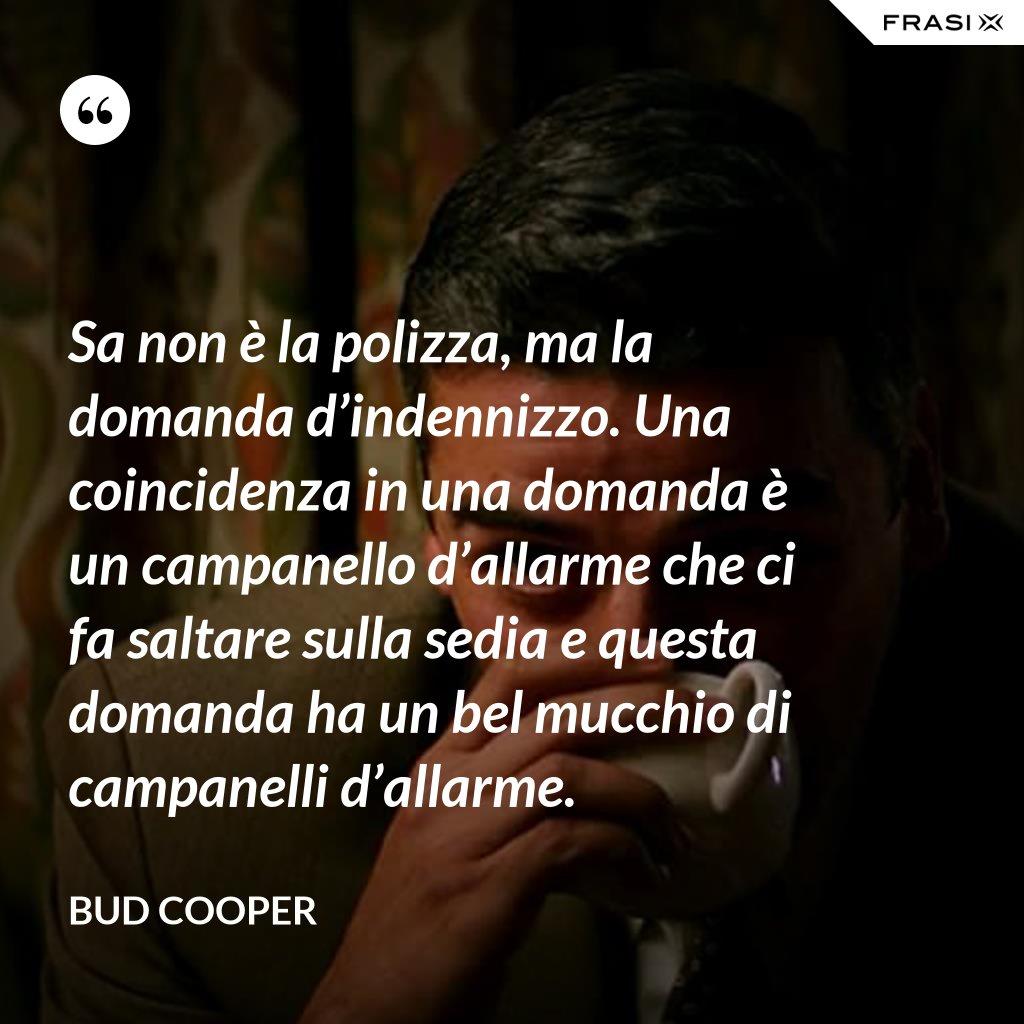 Sa non è la polizza, ma la domanda d'indennizzo. Una coincidenza in una domanda è un campanello d'allarme che ci fa saltare sulla sedia e questa domanda ha un bel mucchio di campanelli d'allarme. - Bud Cooper