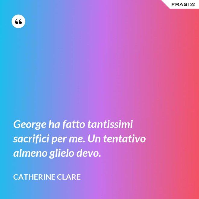 George ha fatto tantissimi sacrifici per me. Un tentativo almeno glielo devo. - Catherine Clare