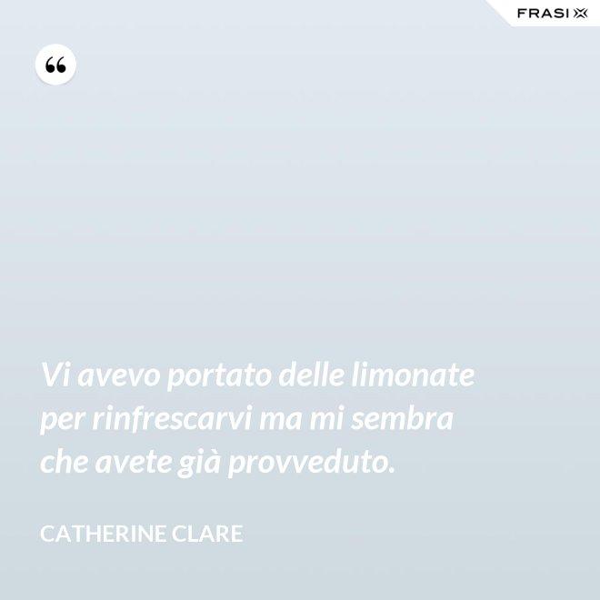 Vi avevo portato delle limonate per rinfrescarvi ma mi sembra che avete già provveduto. - Catherine Clare