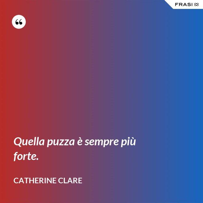 Quella puzza è sempre più forte. - Catherine Clare