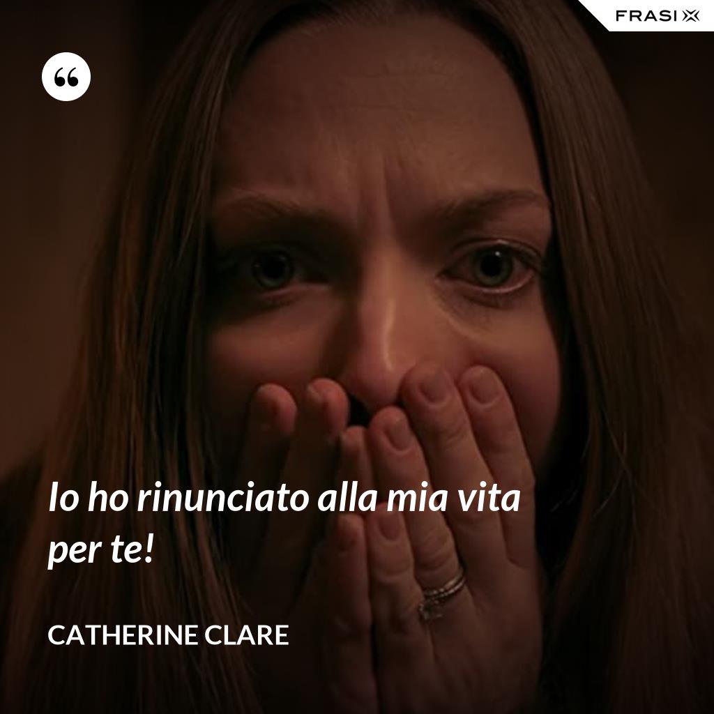 Io ho rinunciato alla mia vita per te! - Catherine Clare