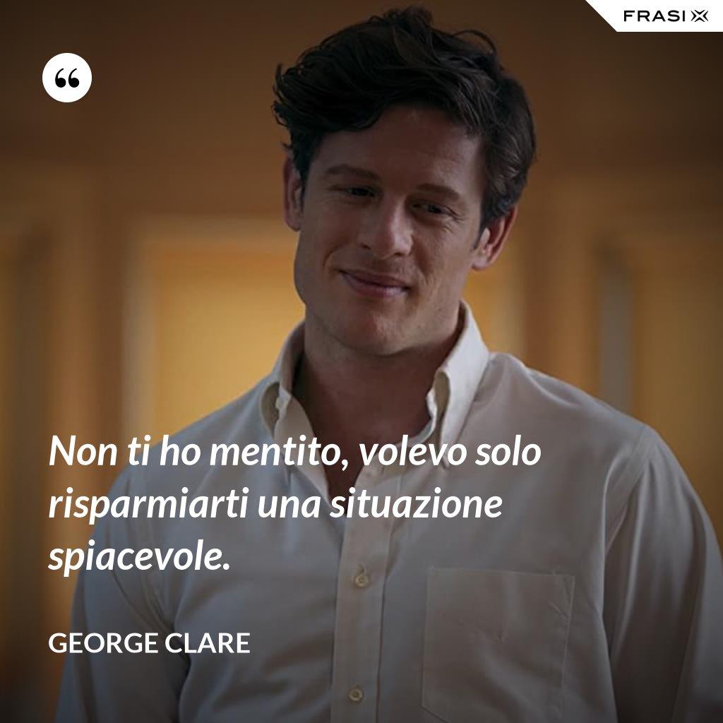 Non ti ho mentito, volevo solo risparmiarti una situazione spiacevole. - George Clare
