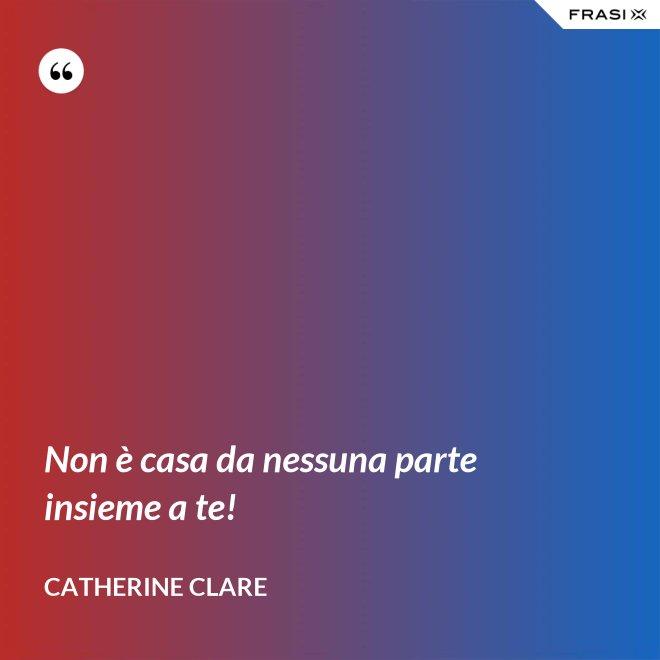 Non è casa da nessuna parte insieme a te! - Catherine Clare
