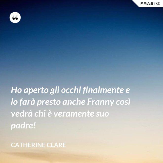 Ho aperto gli occhi finalmente e lo farà presto anche Franny così vedrà chi è veramente suo padre! - Catherine Clare