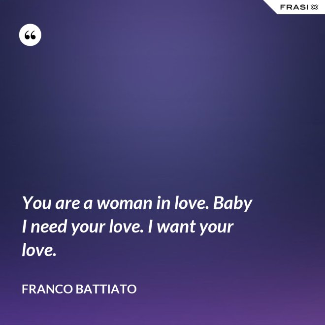 You are a woman in love. Baby I need your love. I want your love. - Franco Battiato