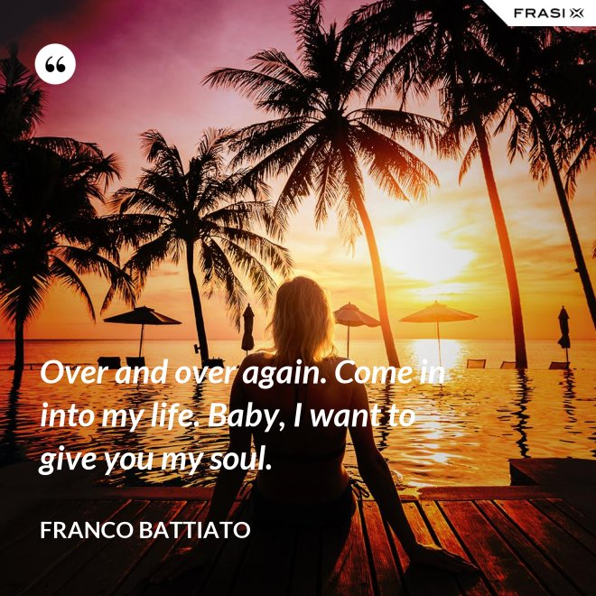 Over and over again. Come in into my life. Baby, I want to give you my soul. - Franco Battiato