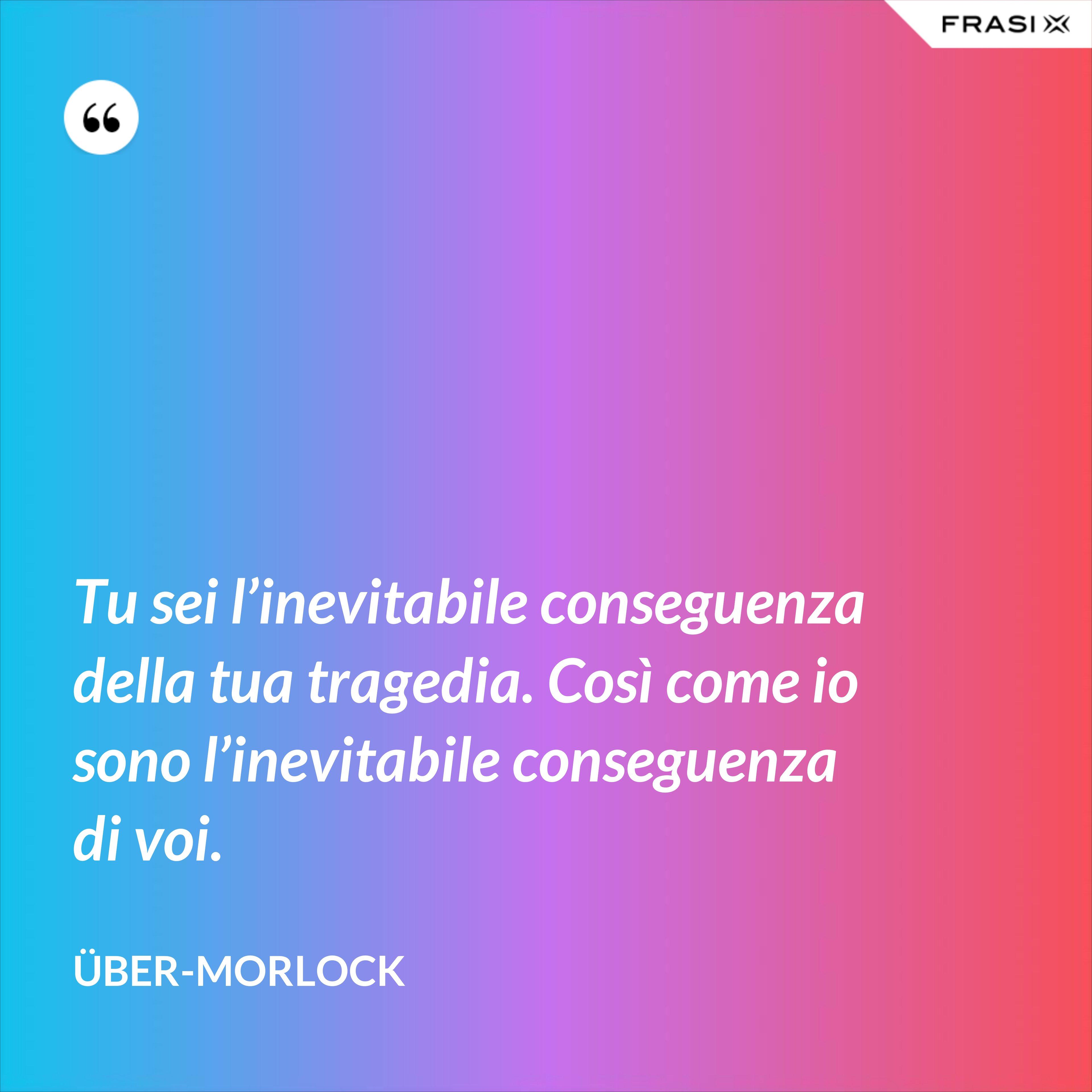 Tu sei l'inevitabile conseguenza della tua tragedia. Così come io sono l'inevitabile conseguenza di voi. - Über-Morlock