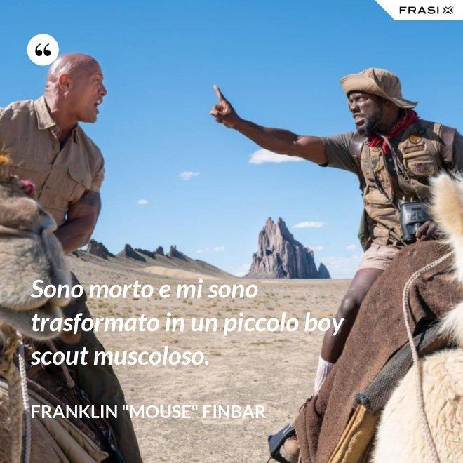 """Sono morto e mi sono trasformato in un piccolo boy scout muscoloso. - Franklin """"Mouse"""" Finbar"""