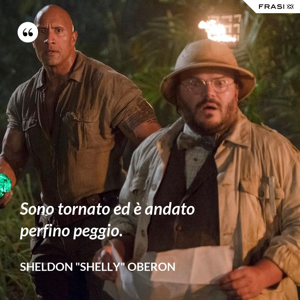 """Sono tornato ed è andato perfino peggio. - Sheldon """"Shelly"""" Oberon"""