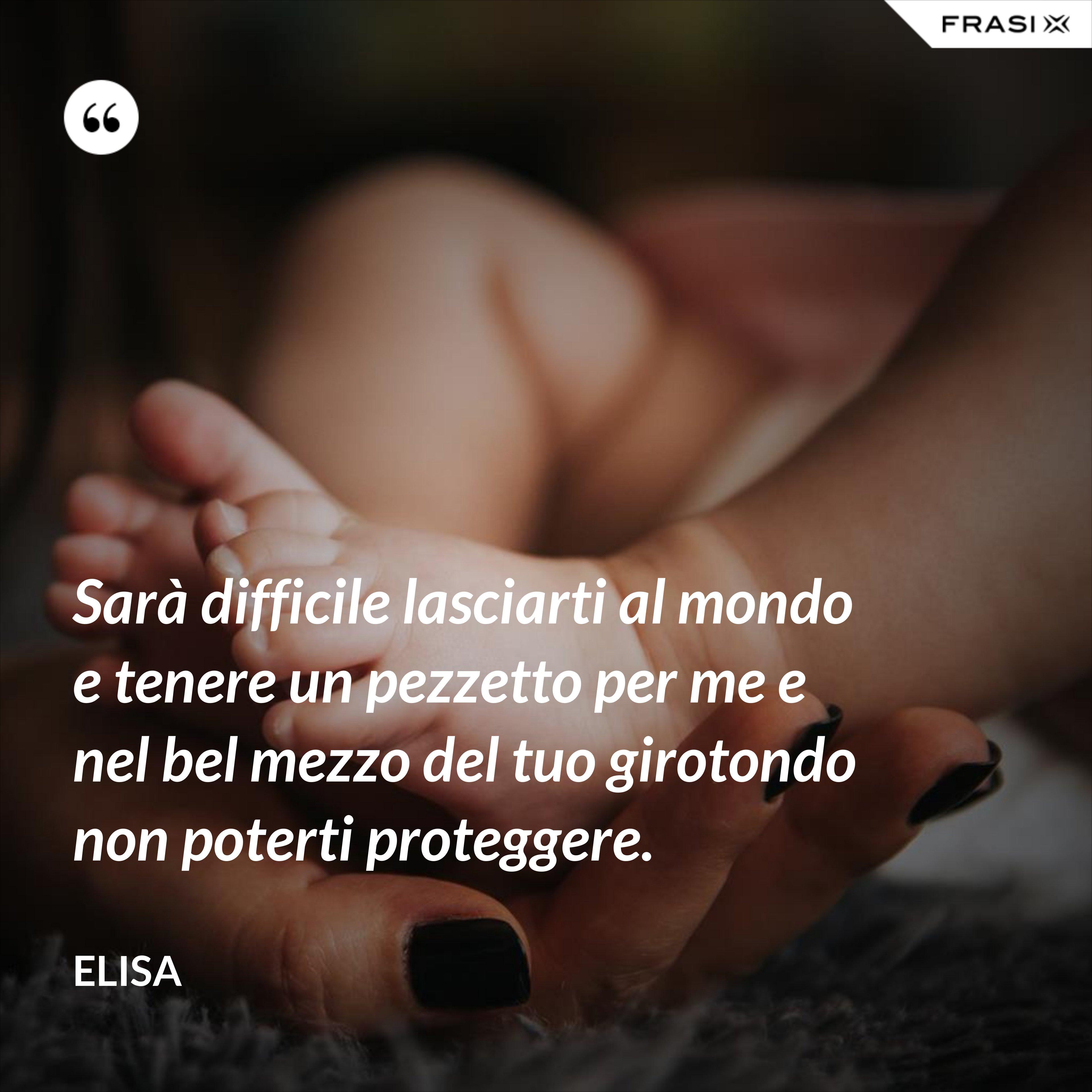 Sarà difficile lasciarti al mondo e tenere un pezzetto per me e nel bel mezzo del tuo girotondo non poterti proteggere. - Elisa