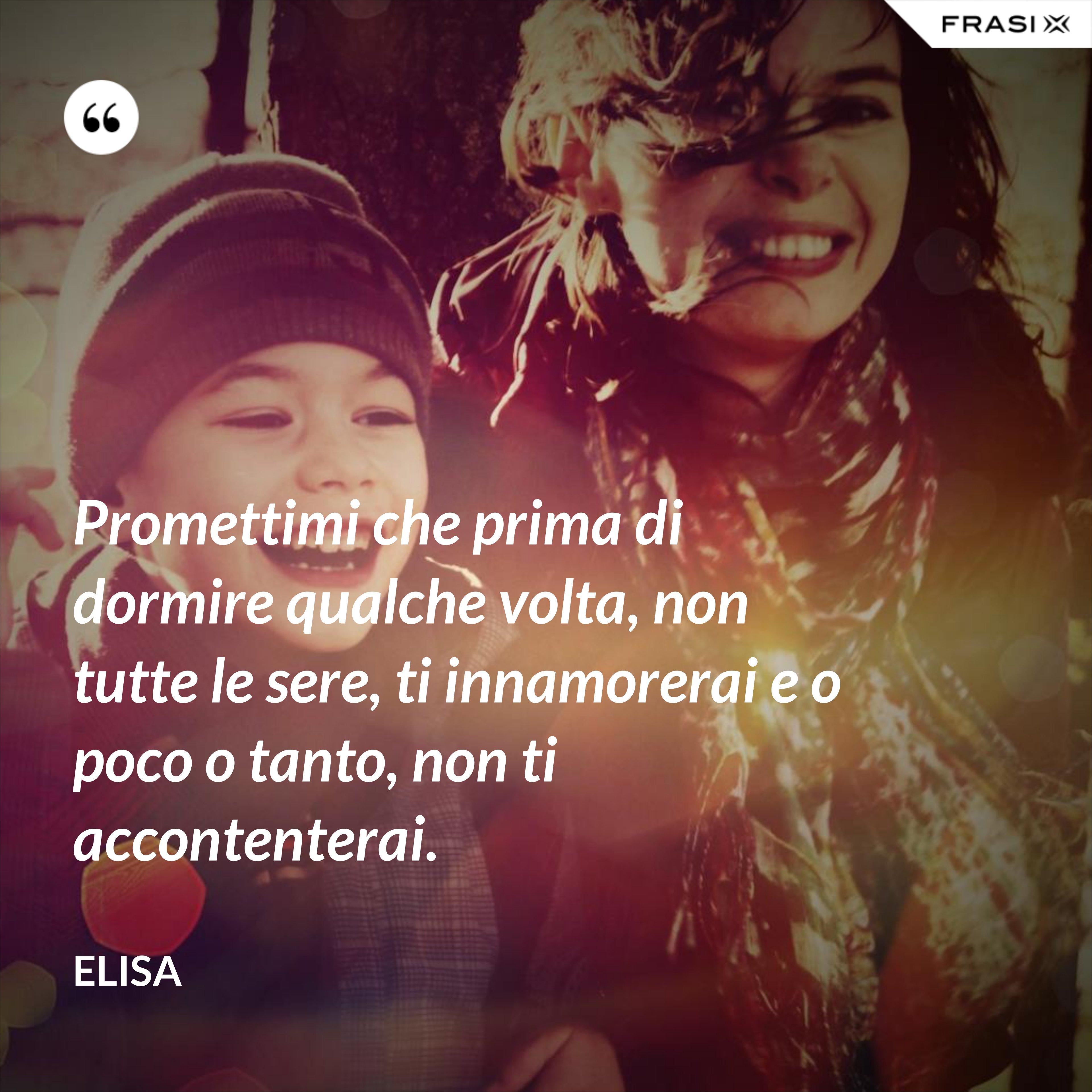 Promettimi che prima di dormire qualche volta, non tutte le sere, ti innamorerai e o poco o tanto, non ti accontenterai. - Elisa