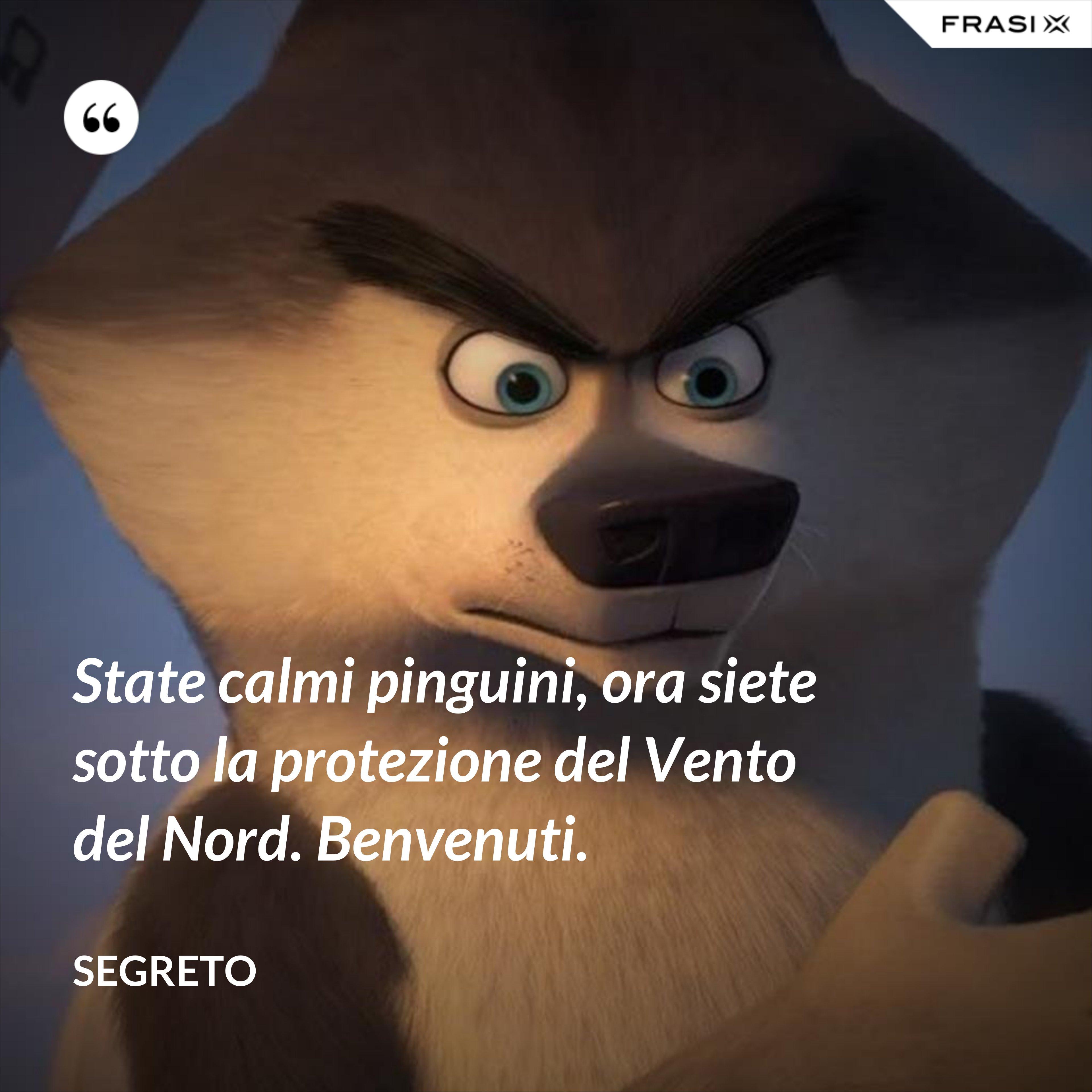 State calmi pinguini, ora siete sotto la protezione del Vento del Nord. Benvenuti. - Segreto