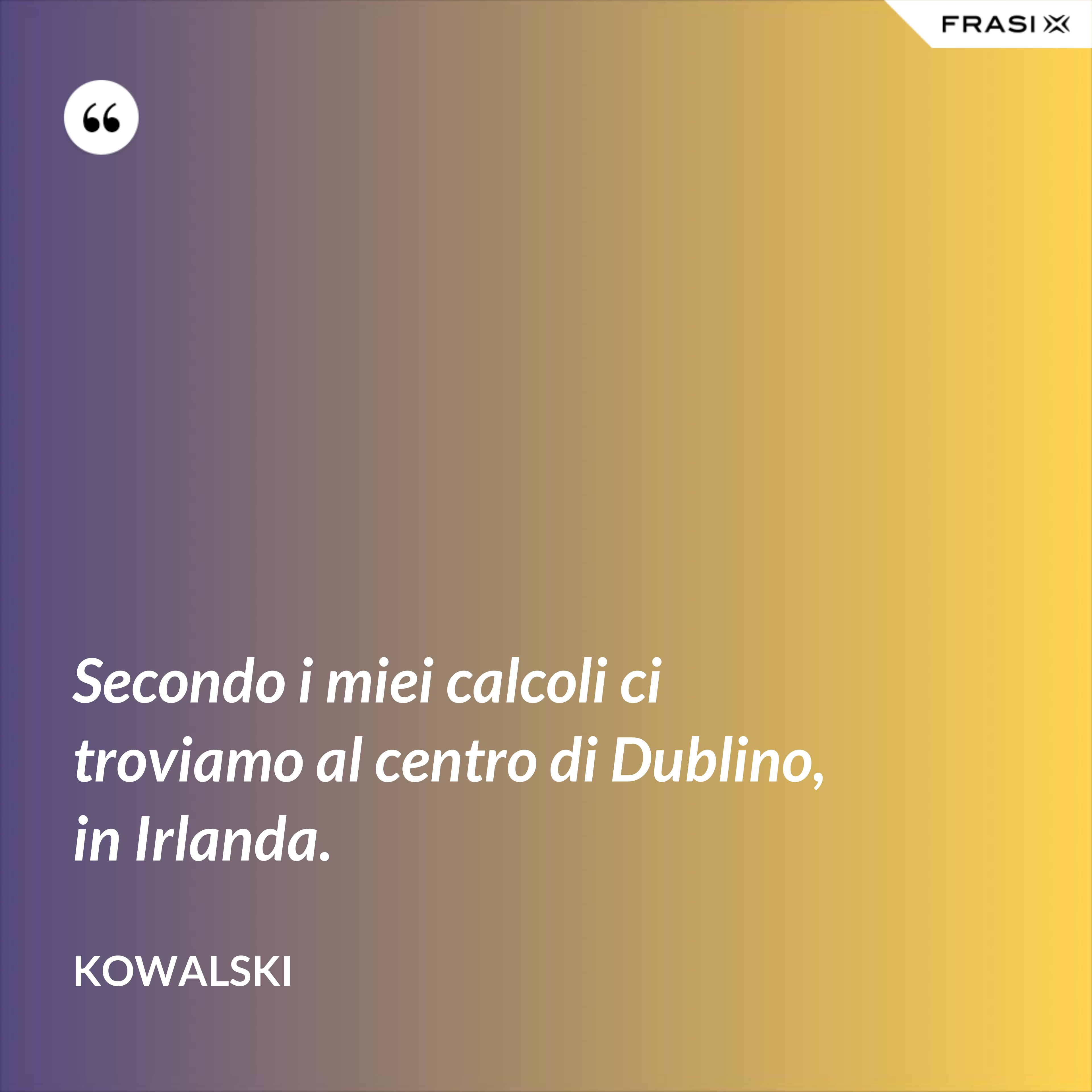 Secondo i miei calcoli ci troviamo al centro di Dublino, in Irlanda. - Kowalski