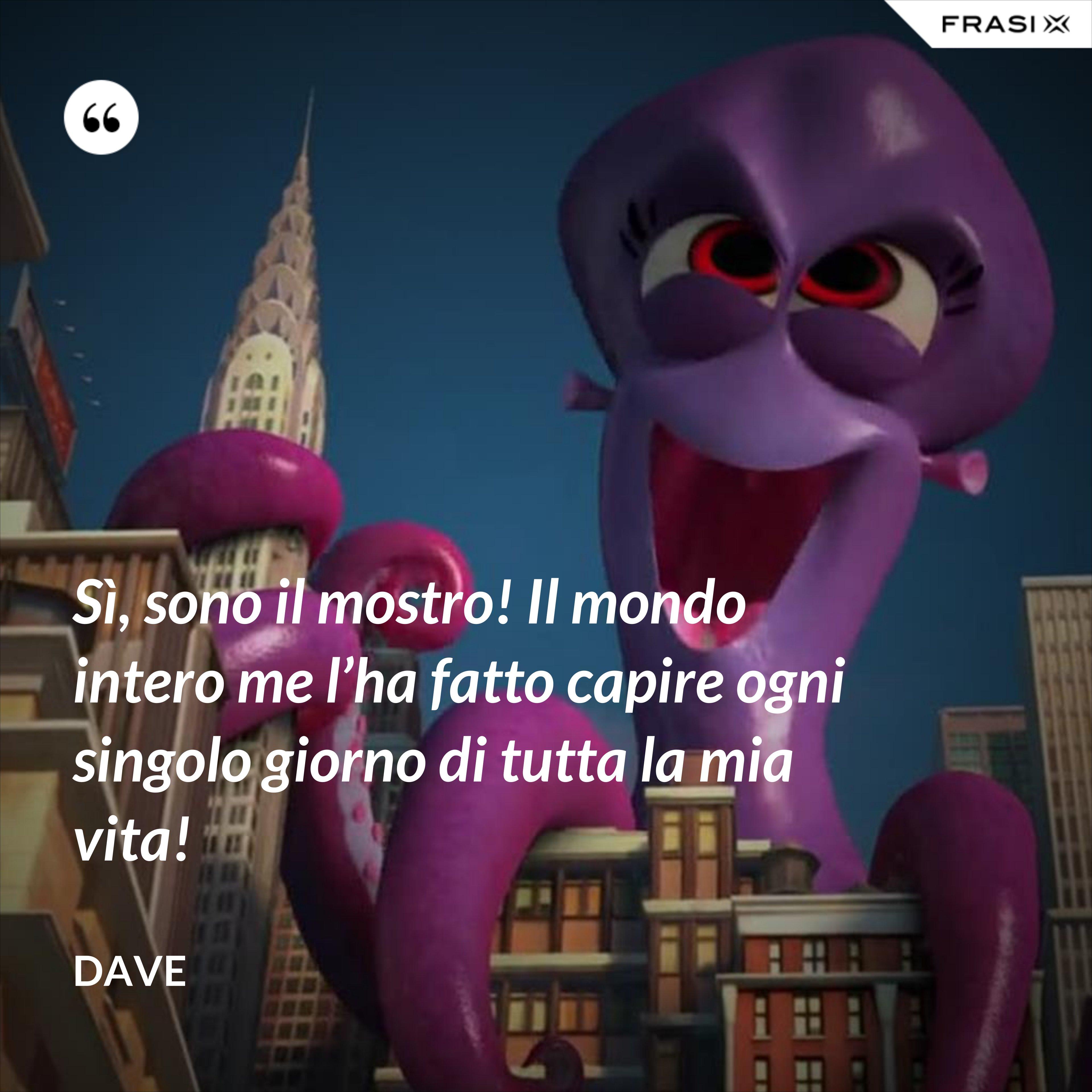 Sì, sono il mostro! Il mondo intero me l'ha fatto capire ogni singolo giorno di tutta la mia vita! - Dave