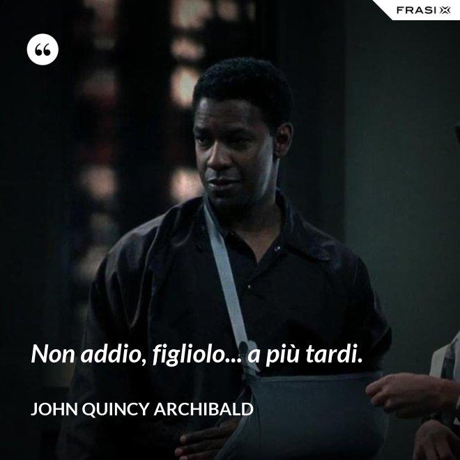 Non addio, figliolo... a più tardi. - John Quincy Archibald