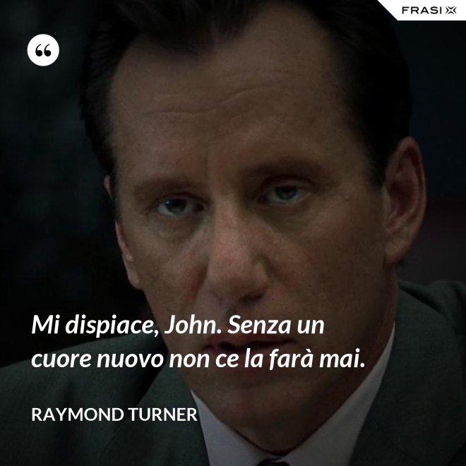 Mi dispiace, John. Senza un cuore nuovo non ce la farà mai. - Raymond Turner