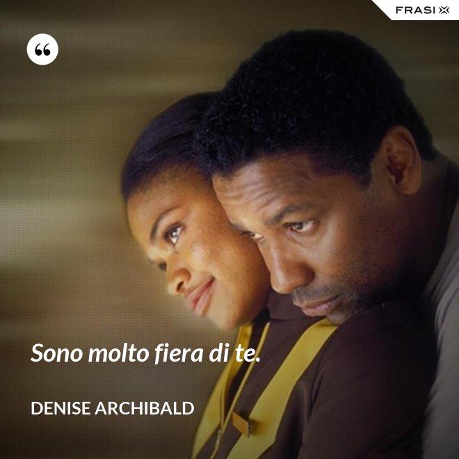 Sono molto fiera di te. - Denise Archibald