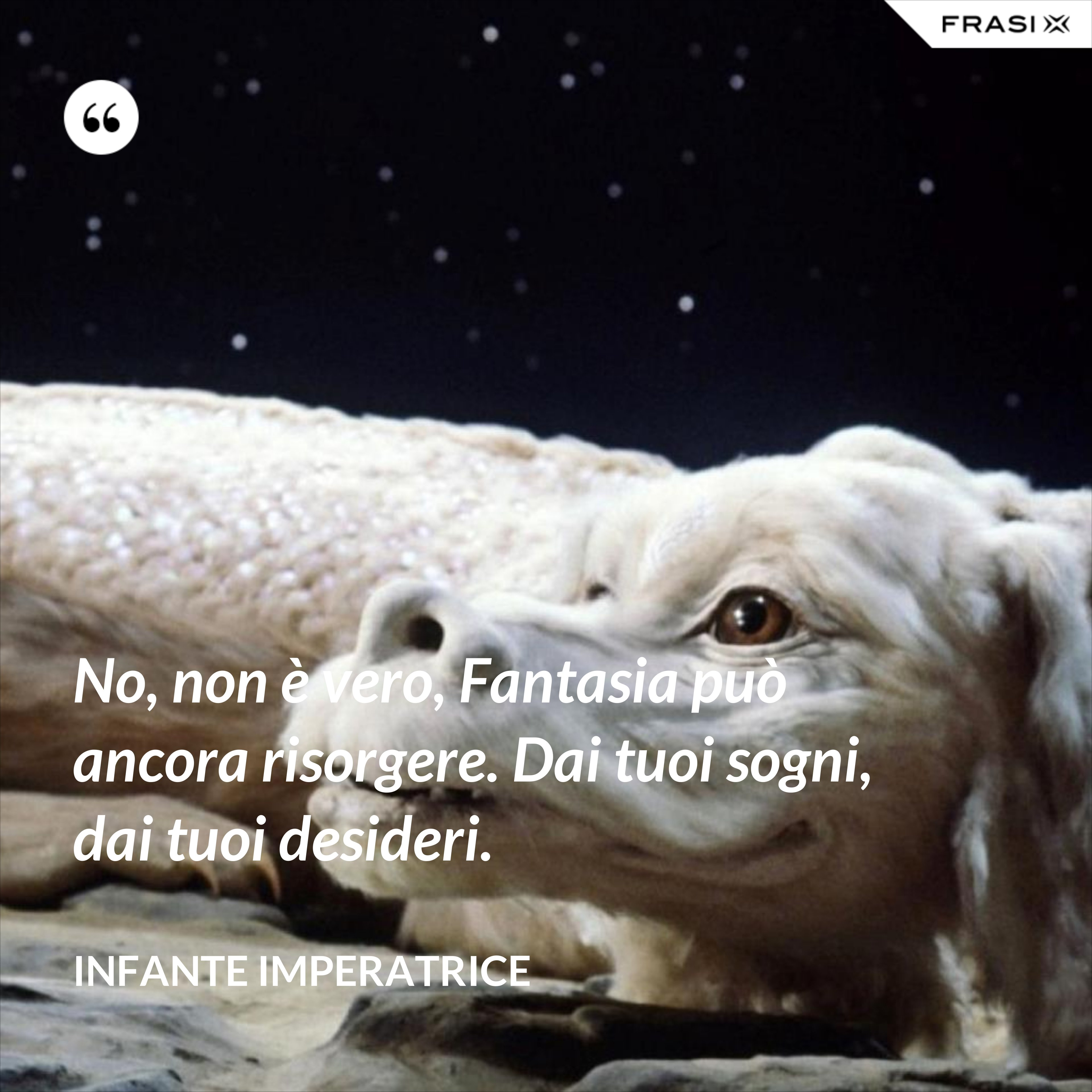 No, non è vero, Fantasia può ancora risorgere. Dai tuoi sogni, dai tuoi desideri. - Infante Imperatrice