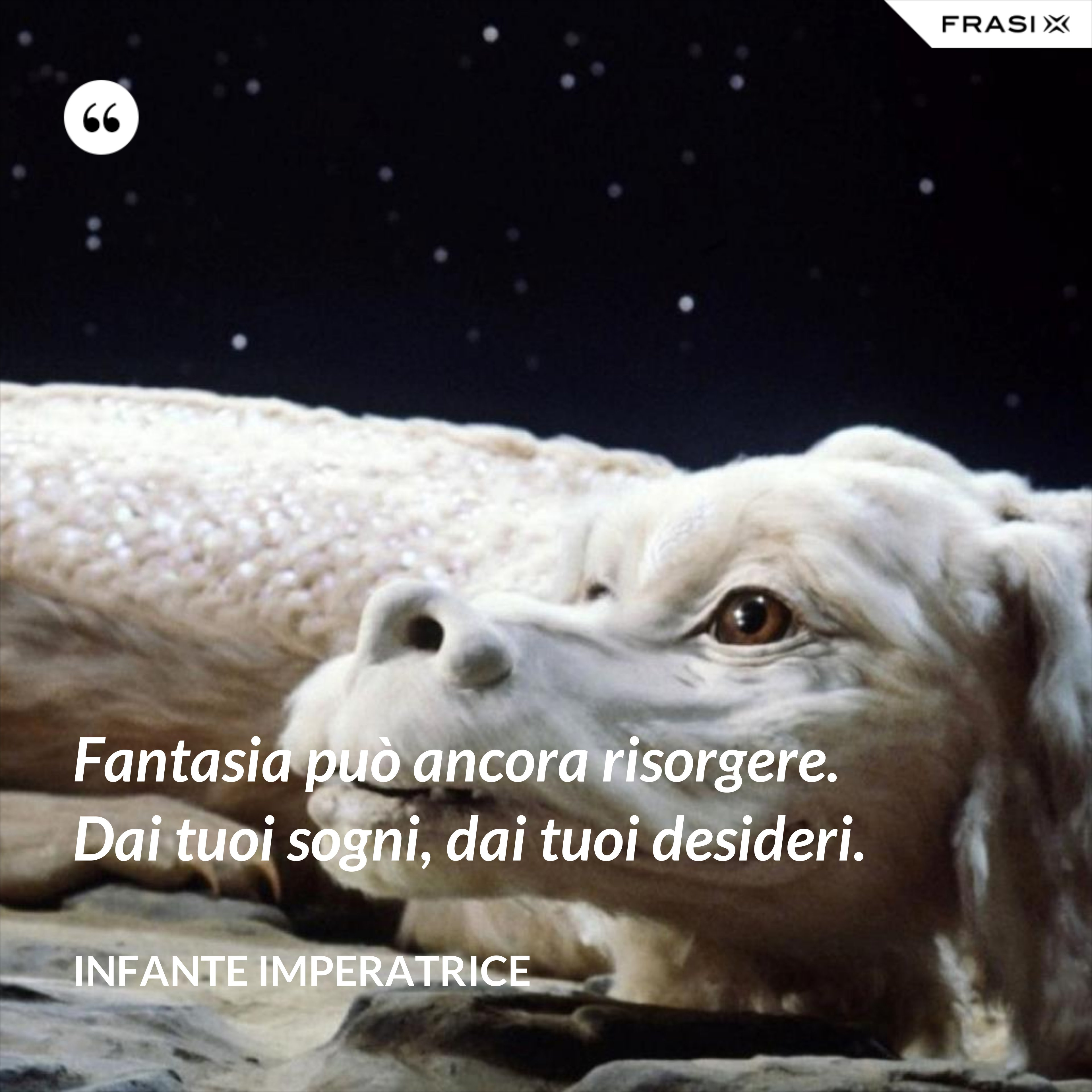 Fantasia può ancora risorgere. Dai tuoi sogni, dai tuoi desideri. - Infante Imperatrice