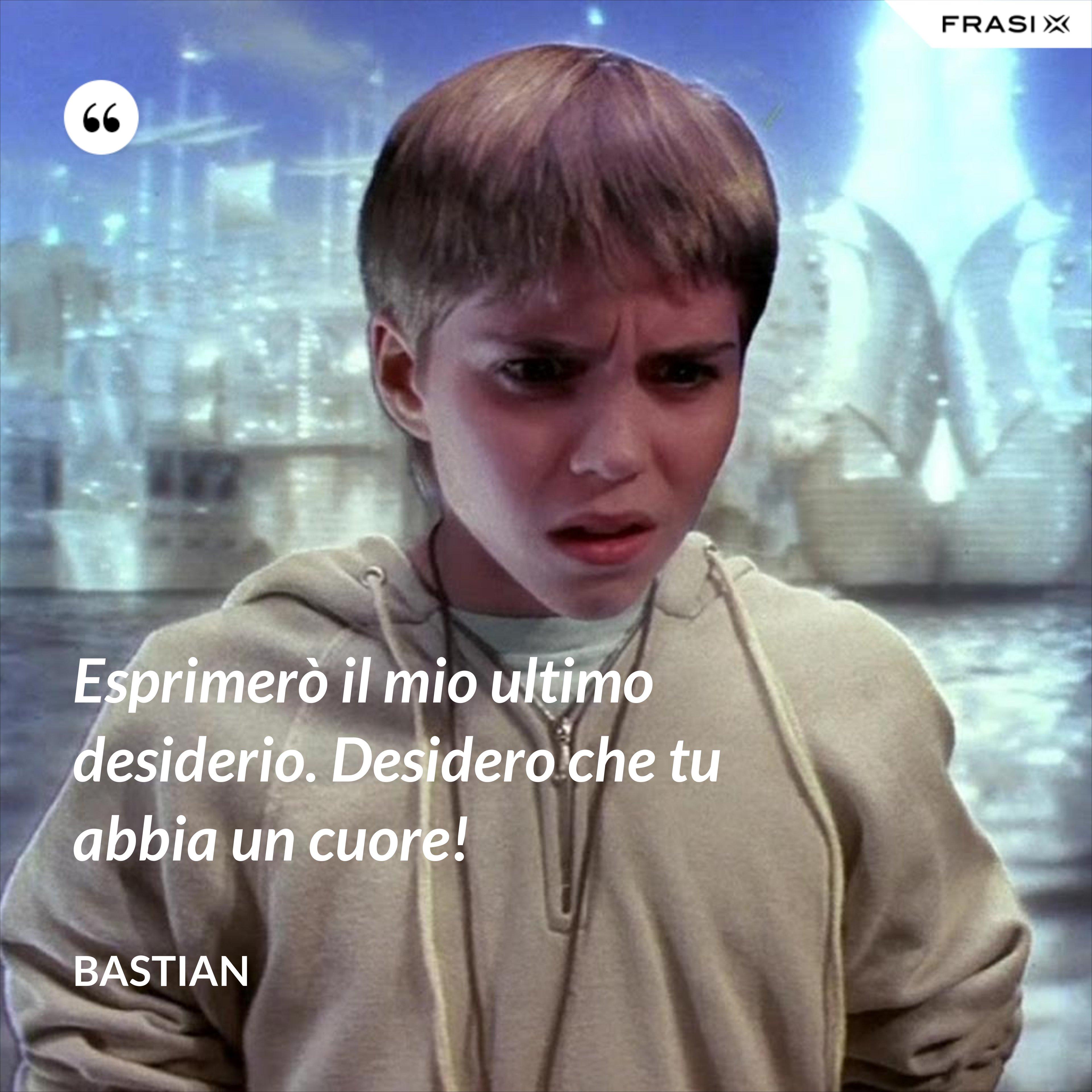 Esprimerò il mio ultimo desiderio. Desidero che tu abbia un cuore! - Bastian