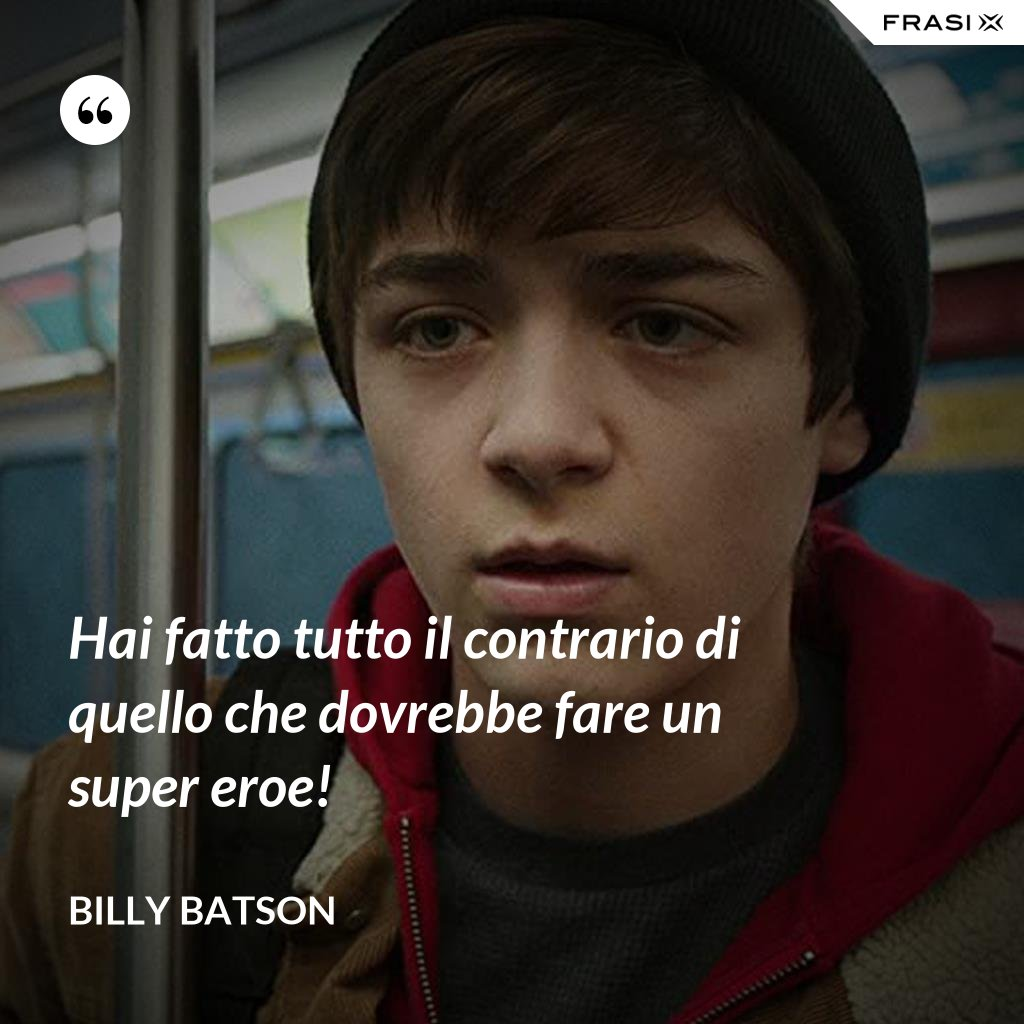 Hai fatto tutto il contrario di quello che dovrebbe fare un super eroe! - Billy Batson