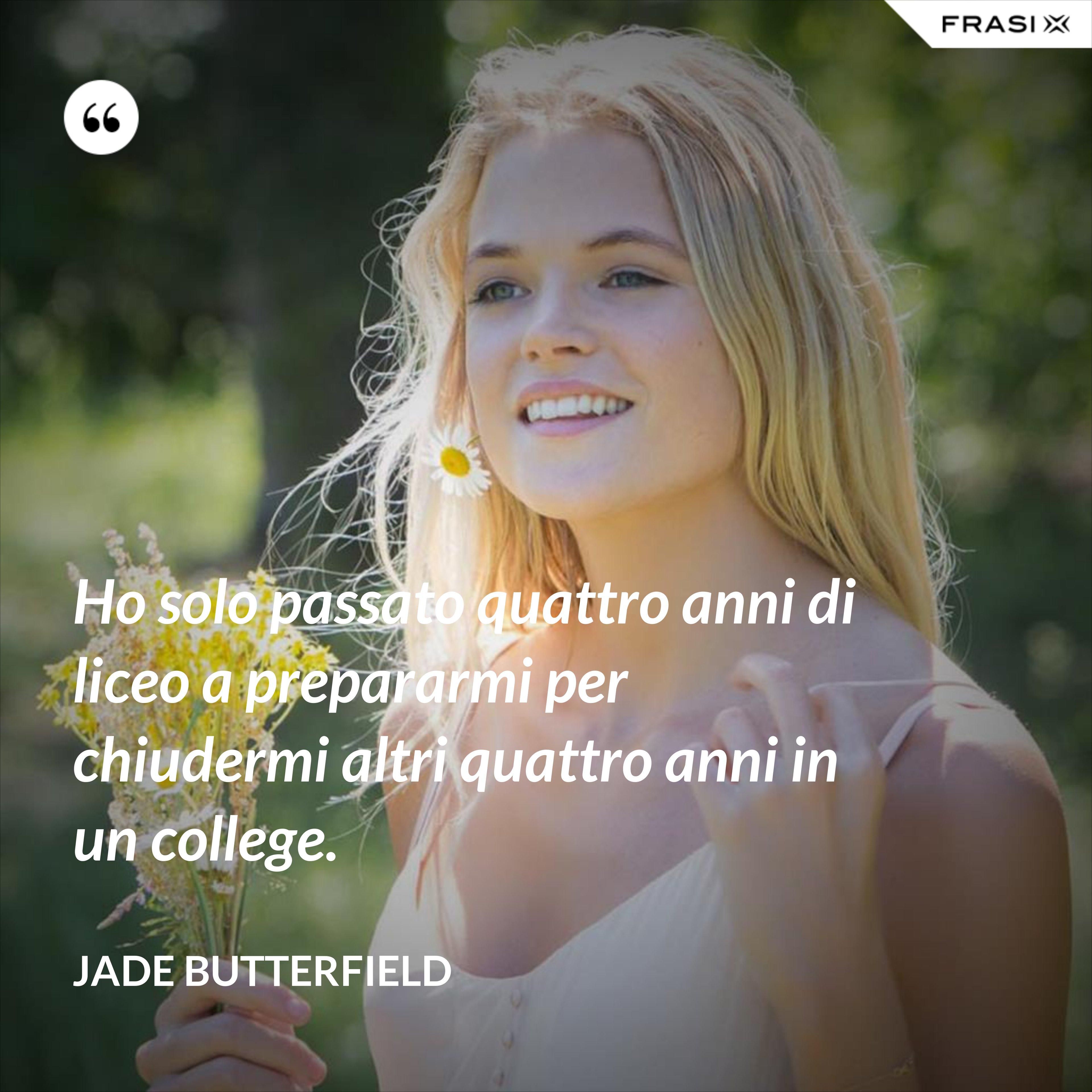 Ho solo passato quattro anni di liceo a prepararmi per chiudermi altri quattro anni in un college. - Jade Butterfield