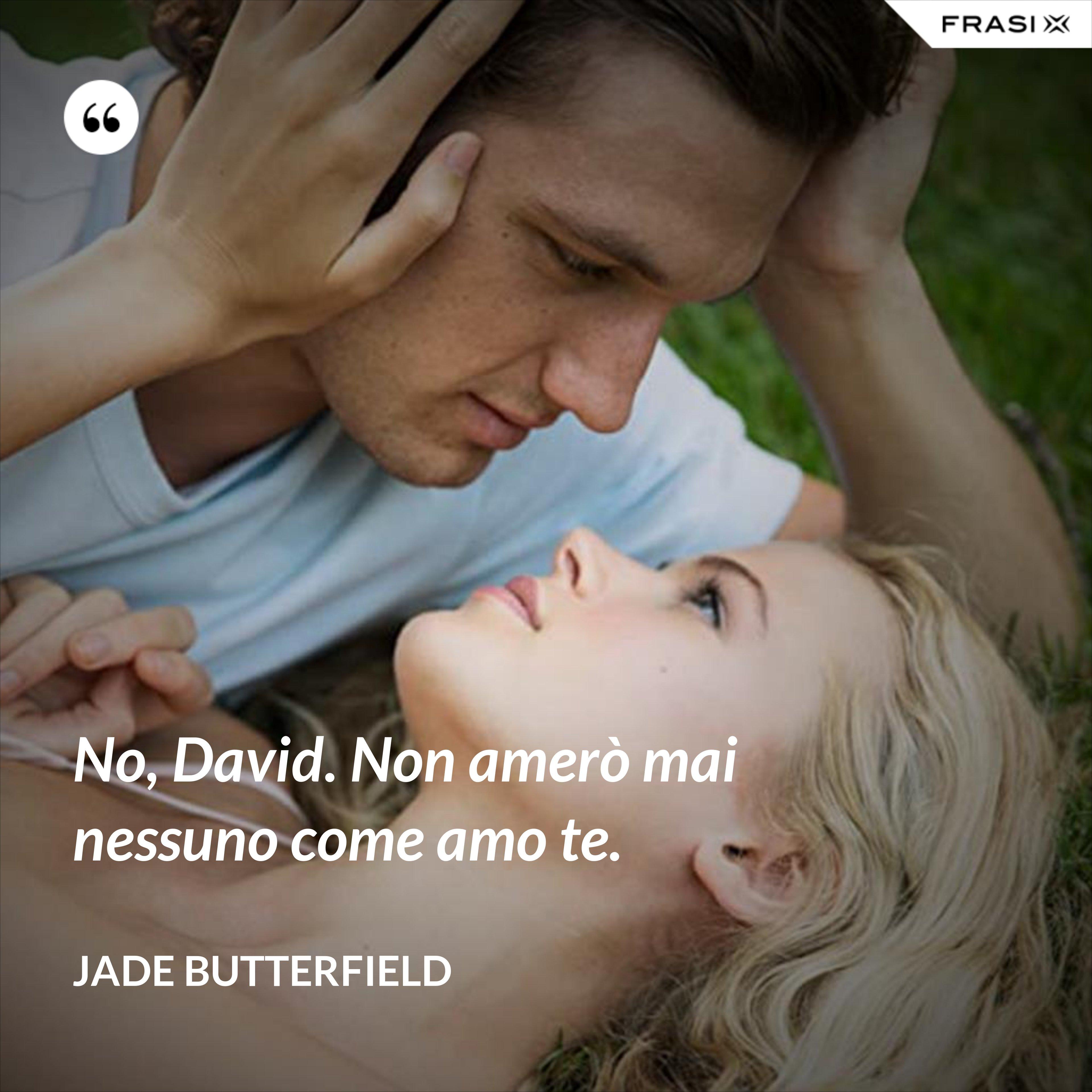 No, David. Non amerò mai nessuno come amo te. - Jade Butterfield