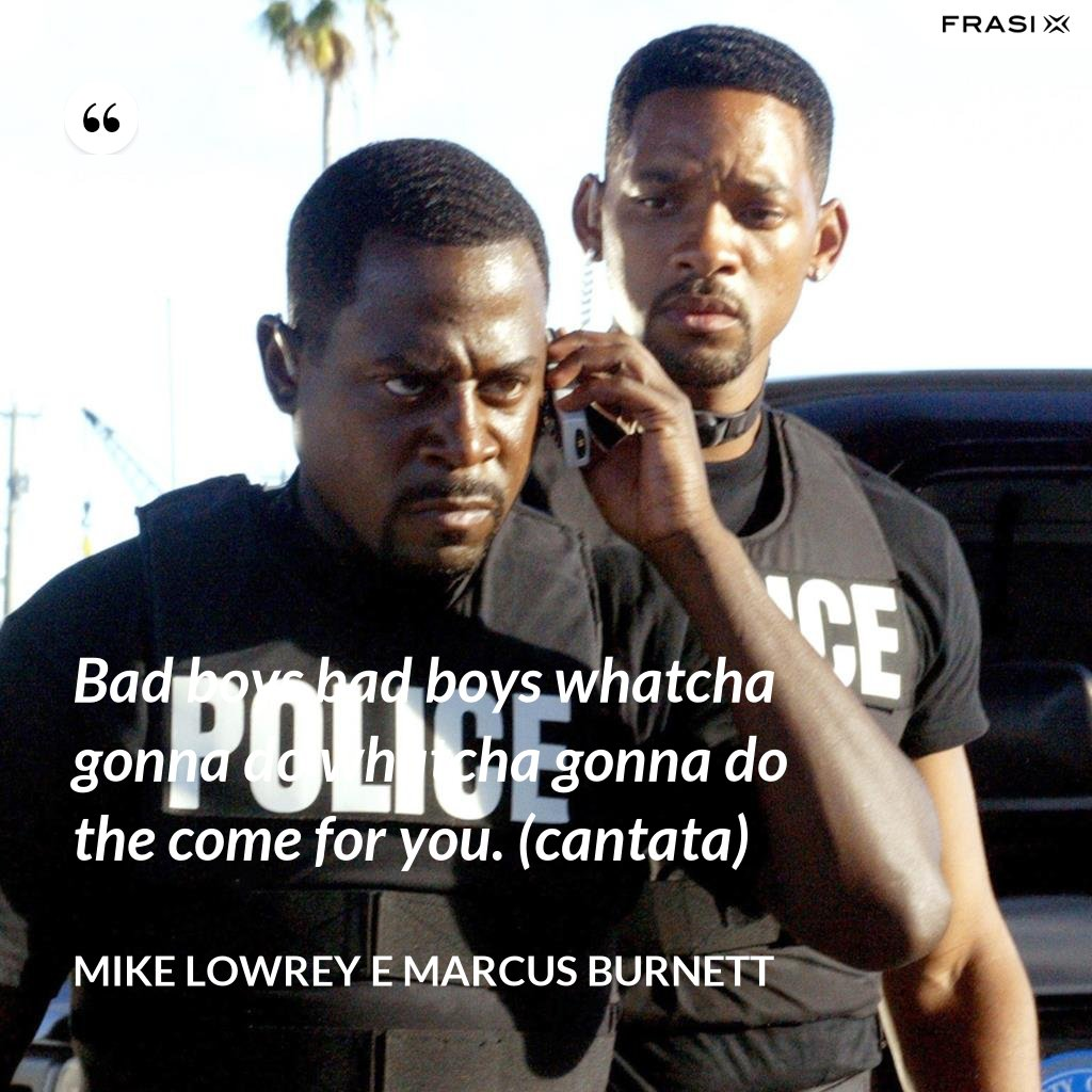 Bad boys bad boys whatcha gonna do whatcha gonna do the come for you. (cantata) - Mike Lowrey e Marcus Burnett