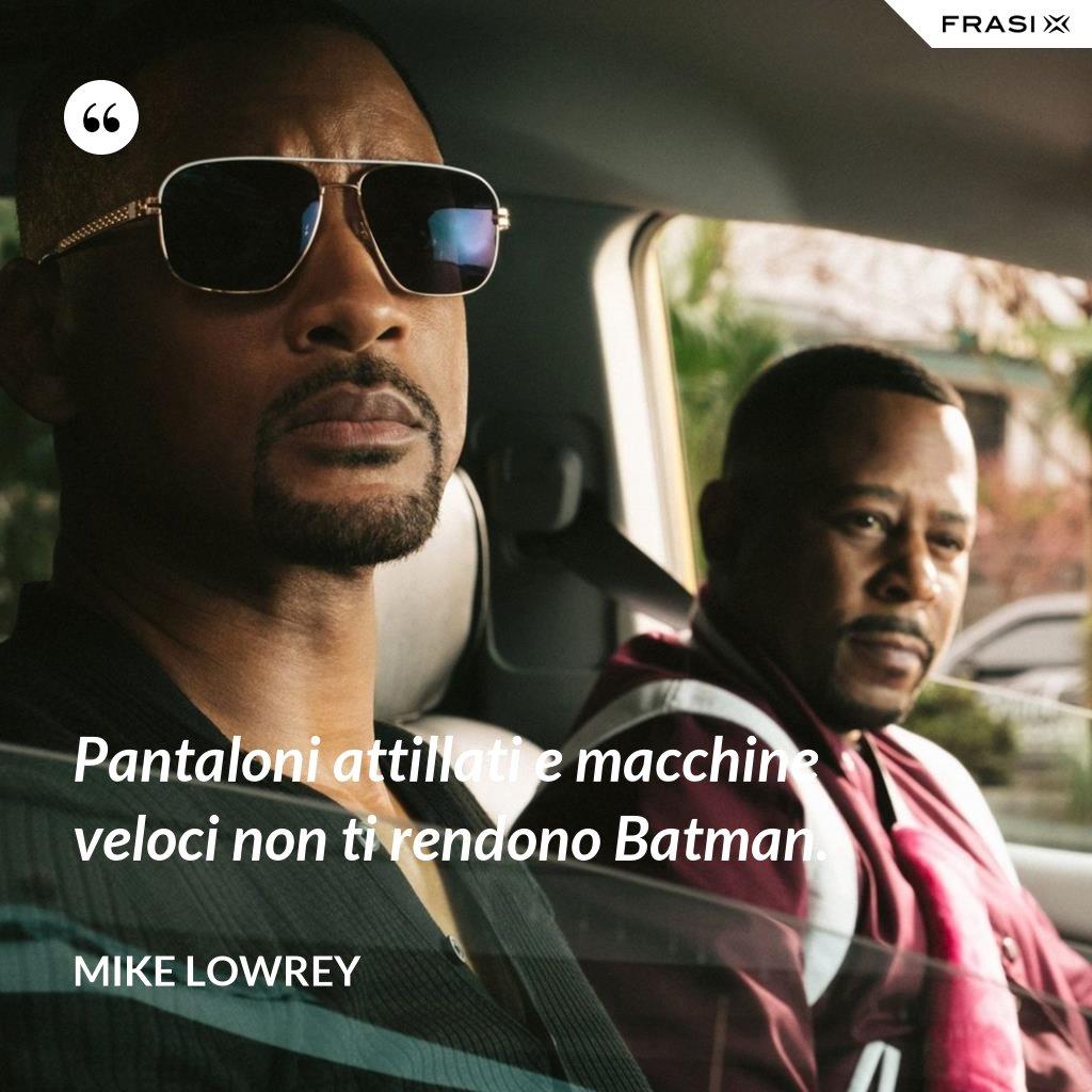 Pantaloni attillati e macchine veloci non ti rendono Batman. - Mike Lowrey