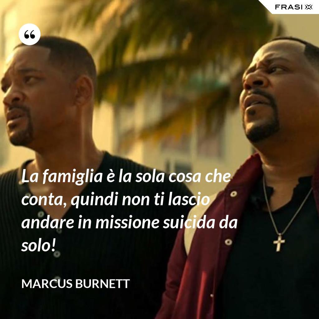 La famiglia è la sola cosa che conta, quindi non ti lascio andare in missione suicida da solo! - Marcus Burnett