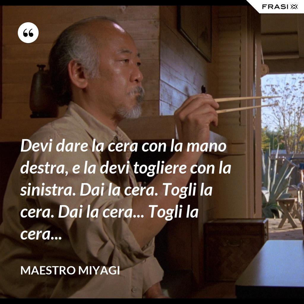 Devi dare la cera con la mano destra, e la devi togliere con la sinistra. Dai la cera. Togli la cera. Dai la cera... Togli la cera... - Maestro Miyagi