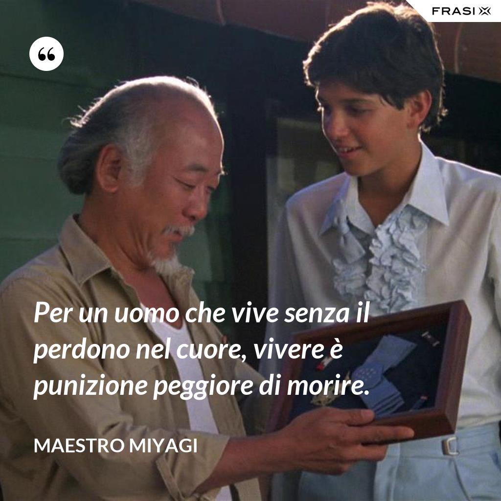 Per un uomo che vive senza il perdono nel cuore, vivere è punizione peggiore di morire. - Maestro Miyagi
