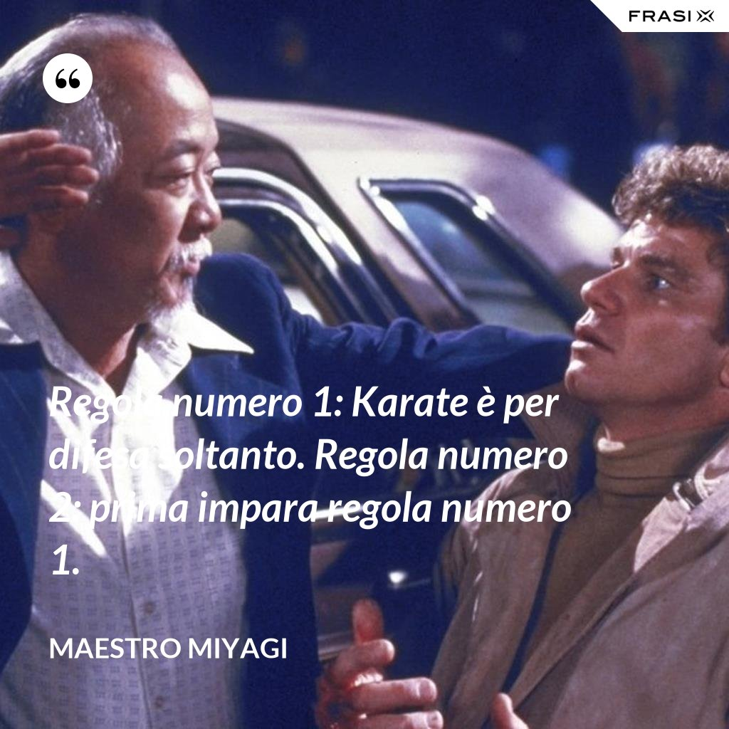 Regola numero 1: Karate è per difesa soltanto. Regola numero 2: prima impara regola numero 1. - Maestro Miyagi