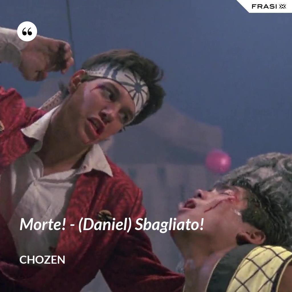 Morte! - (Daniel) Sbagliato! - Chozen