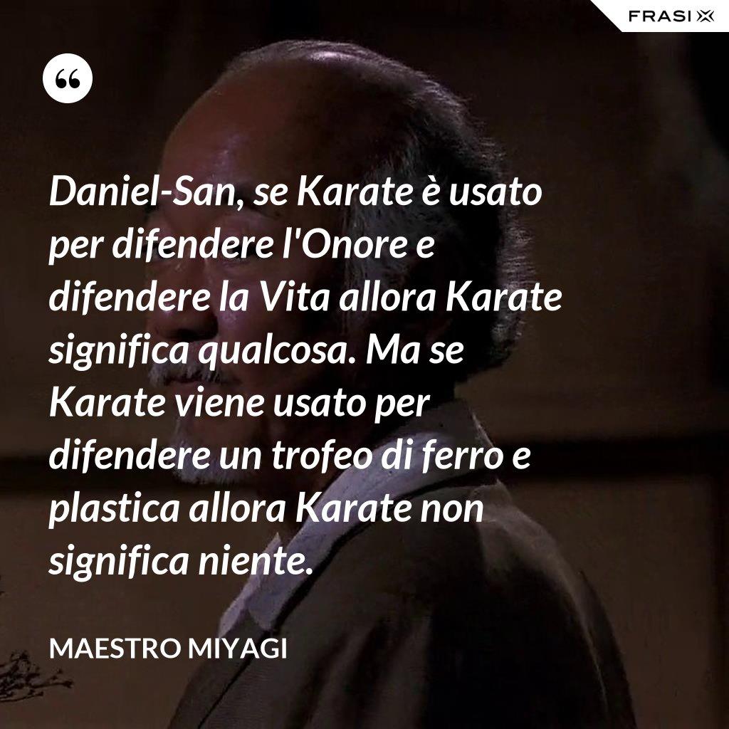 Daniel-San, se Karate è usato per difendere l'Onore e difendere la Vita allora Karate significa qualcosa. Ma se Karate viene usato per difendere un trofeo di ferro e plastica allora Karate non significa niente. - Maestro Miyagi