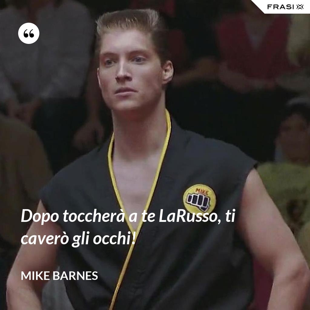 Dopo toccherà a te LaRusso, ti caverò gli occhi! - Mike Barnes