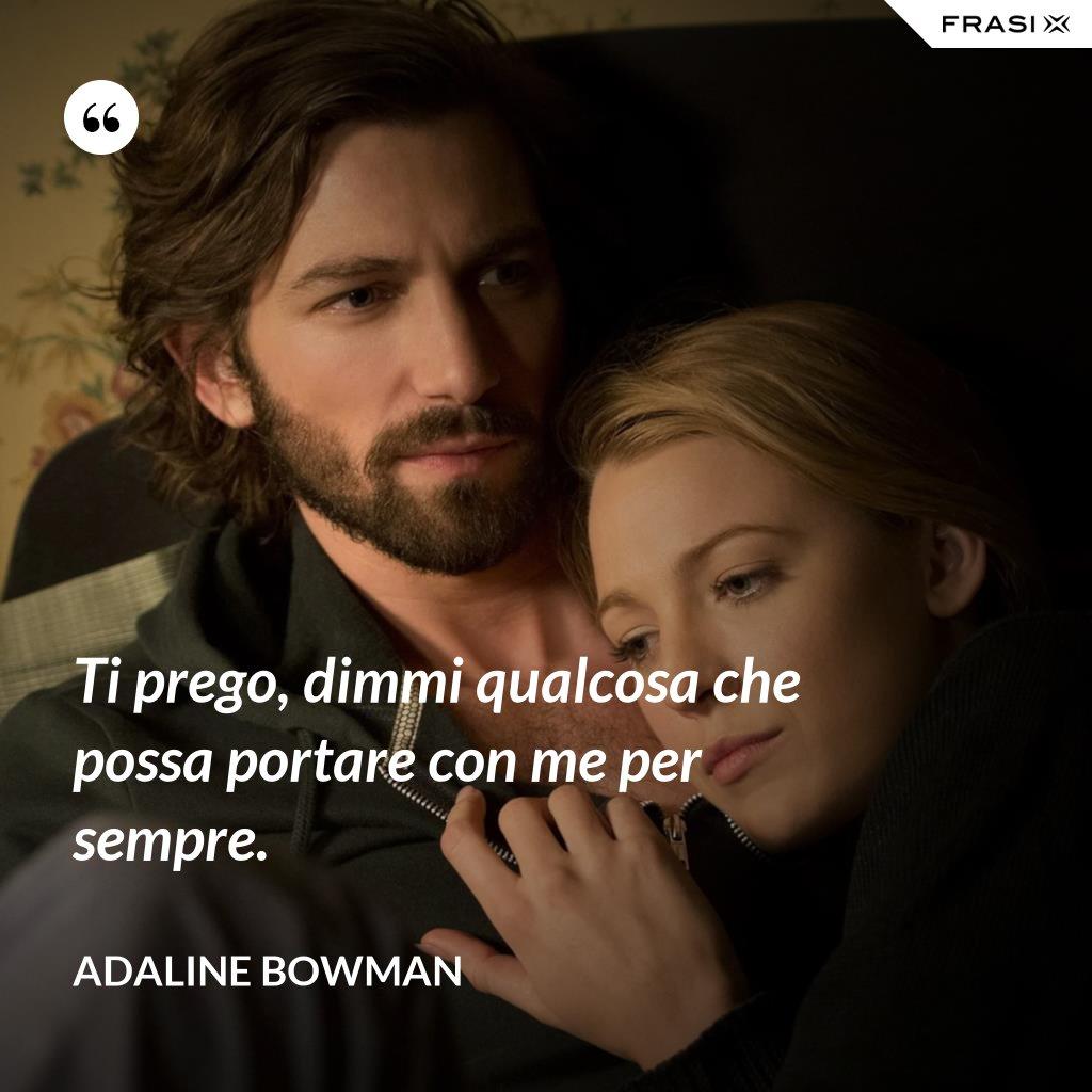 Ti prego, dimmi qualcosa che possa portare con me per sempre. - Adaline Bowman
