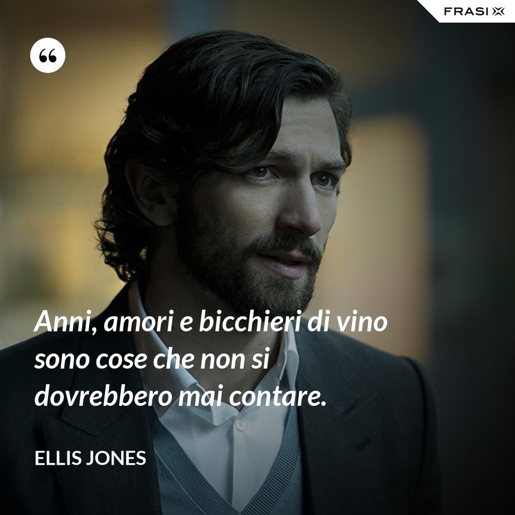 Anni, amori e bicchieri di vino sono cose che non si dovrebbero mai contare. - Ellis Jones