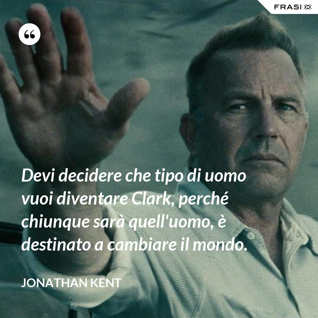 Devi decidere che tipo di uomo vuoi diventare Clark, perché chiunque sarà quell'uomo, è destinato a cambiare il mondo. - Jonathan Kent