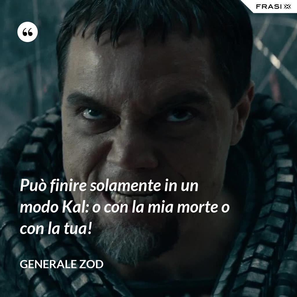 Può finire solamente in un modo Kal: o con la mia morte o con la tua! - Generale Zod