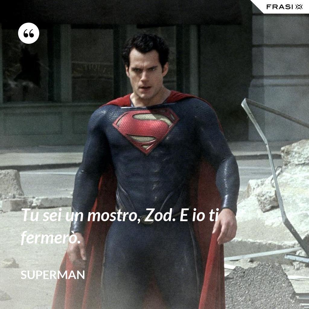 Tu sei un mostro, Zod. E io ti fermerò. - Superman