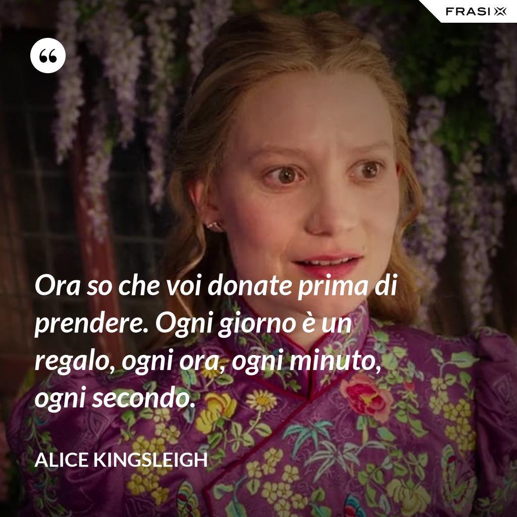 Ora so che voi donate prima di prendere. Ogni giorno è un regalo, ogni ora, ogni minuto, ogni secondo. - Alice Kingsleigh