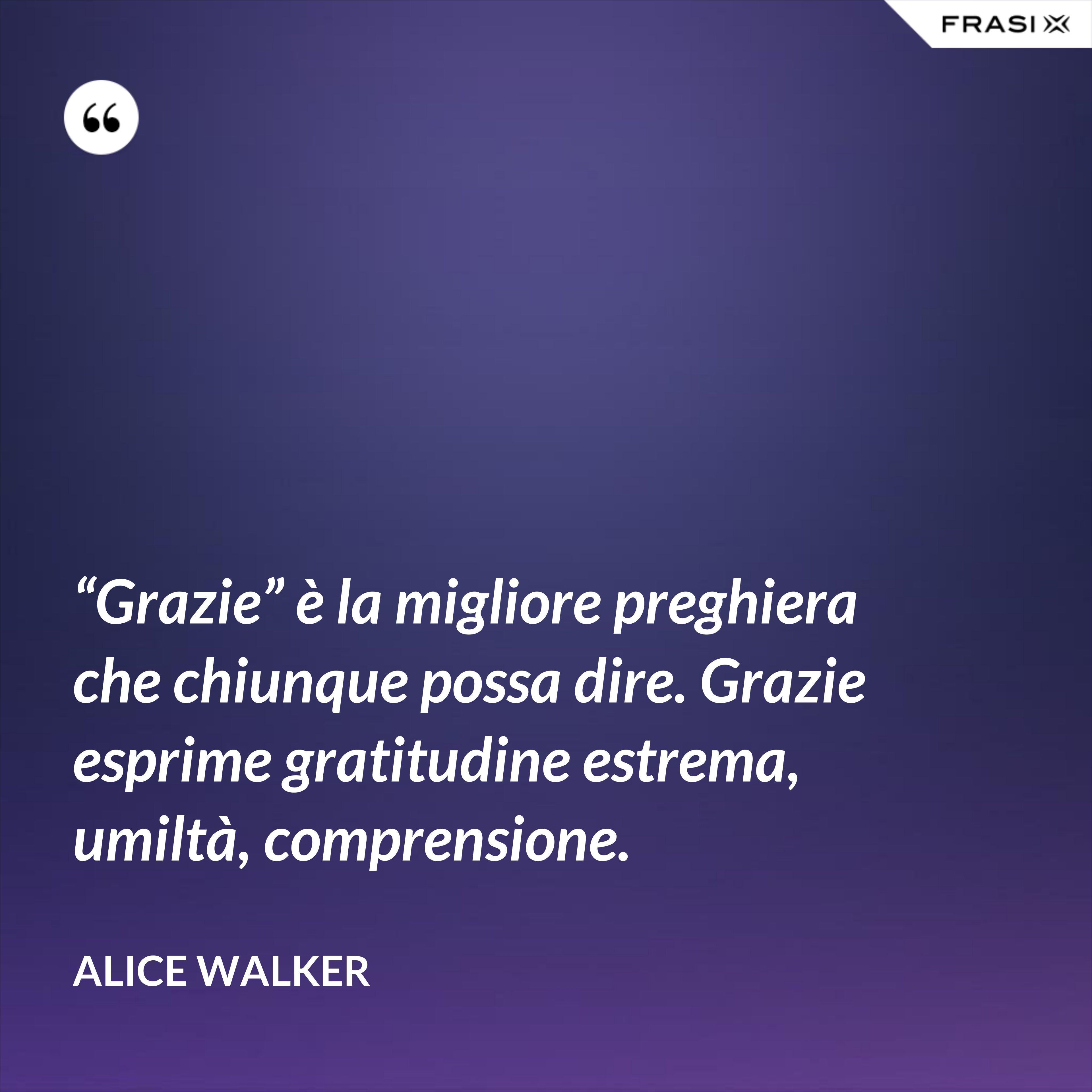 """""""Grazie"""" è la migliore preghiera che chiunque possa dire. Grazie esprime gratitudine estrema, umiltà, comprensione. - Alice Walker"""