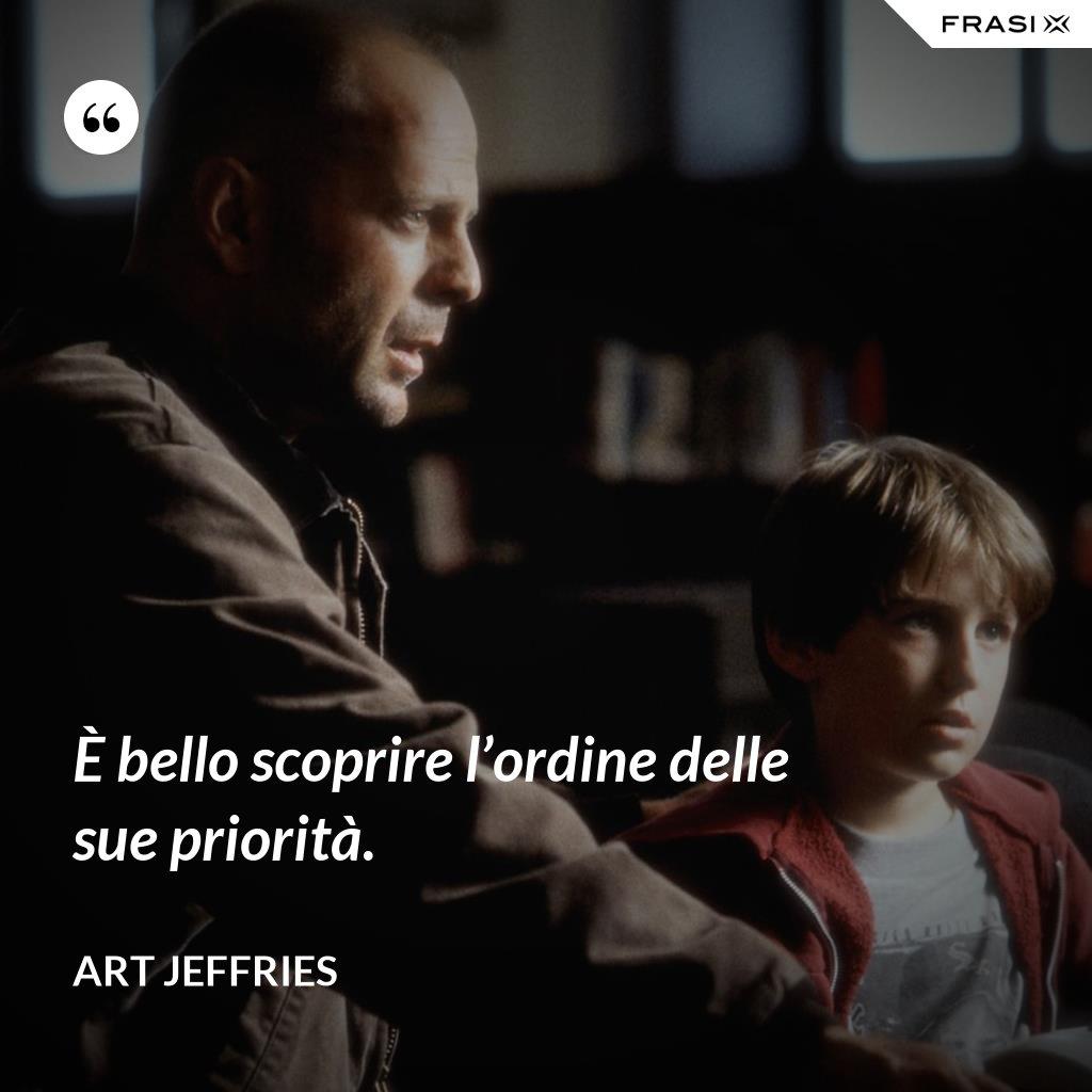 È bello scoprire l'ordine delle sue priorità. - Art Jeffries