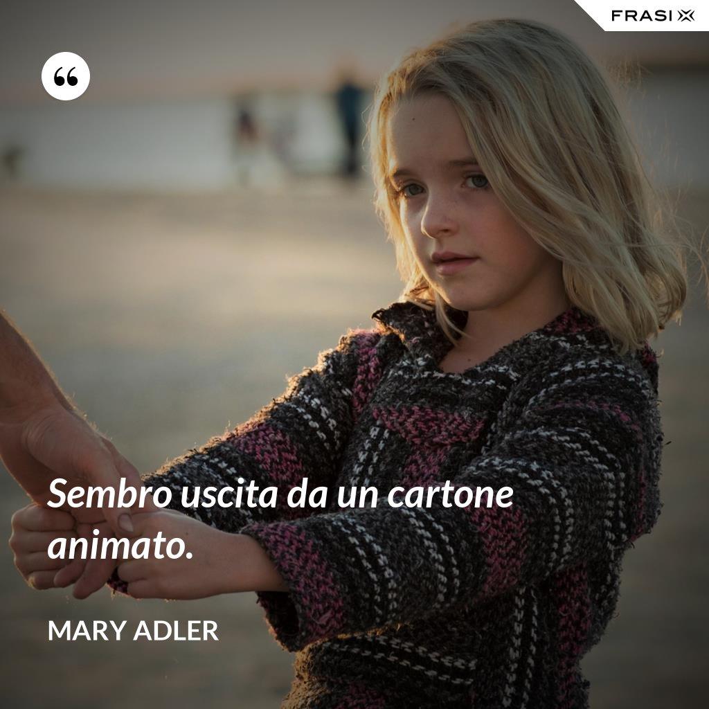 Sembro uscita da un cartone animato. - Mary Adler